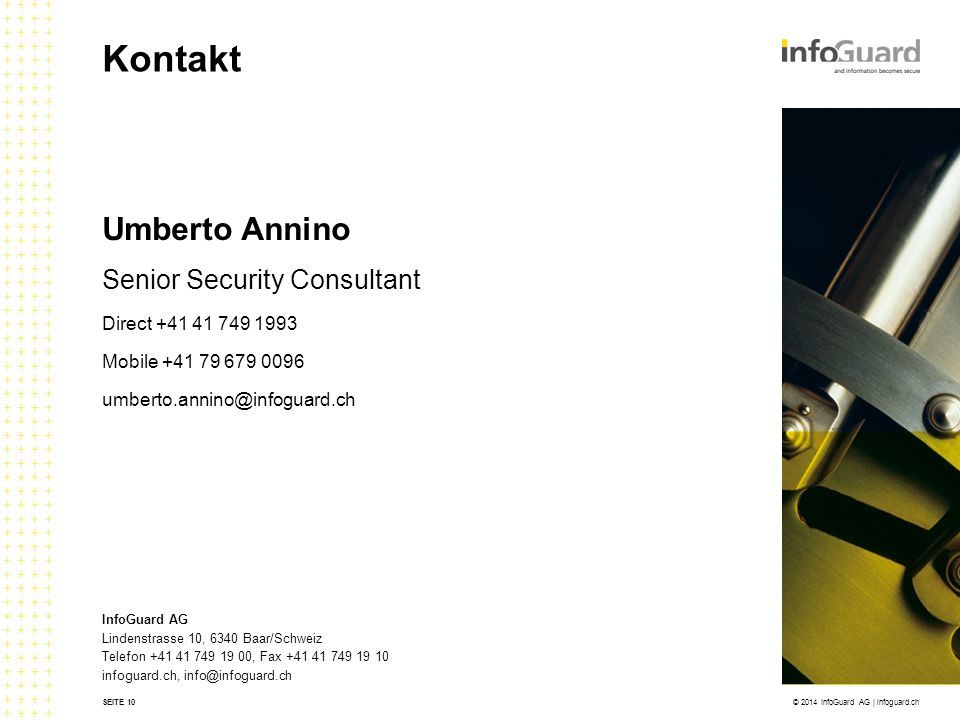 InfoGuard AG Lindenstrasse 10, 6340 Baar/Schweiz Telefon +41 41 749 19 00, Fax +41 41 749 19 10 infoguard.ch, info@infoguard.ch Umberto Annino Senior Security Consultant Direct +41 41 749 1993 Mobile +41 79 679 0096 umberto.annino@infoguard.ch SEITE 10 Kontakt © 2014 InfoGuard AG | infoguard.ch