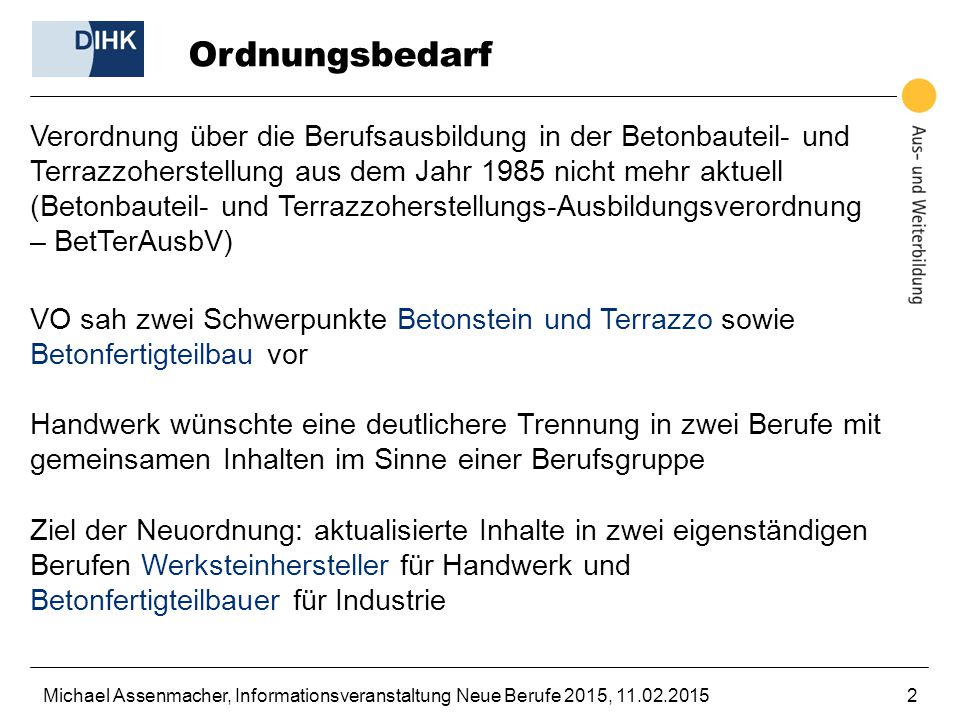 Michael Assenmacher, Informationsveranstaltung Neue Berufe 2015, 11.02.20152 Ordnungsbedarf Verordnung über die Berufsausbildung in der Betonbauteil-