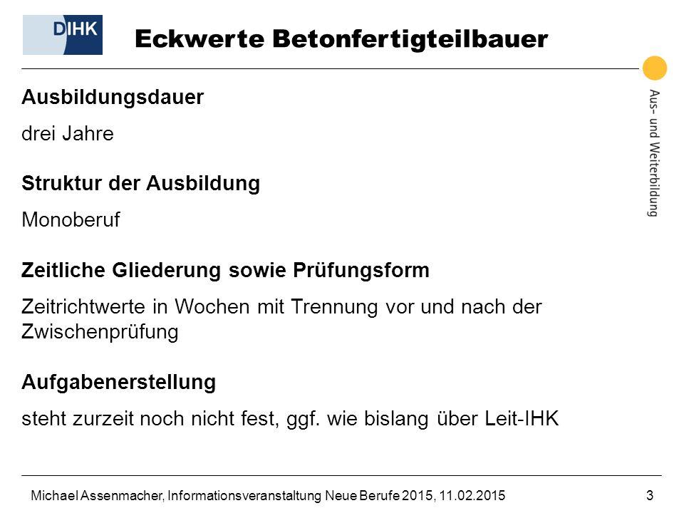 Michael Assenmacher, Informationsveranstaltung Neue Berufe 2015, 11.02.20153 Eckwerte Betonfertigteilbauer Ausbildungsdauer drei Jahre Struktur der Au