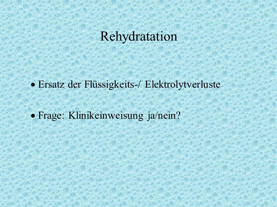 Rehydratation  Ersatz der Flüssigkeits-/ Elektrolytverluste  Frage: Klinikeinweisung ja/nein?