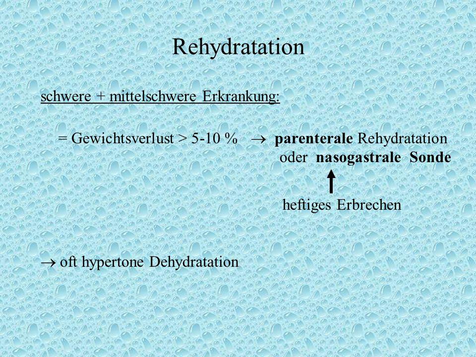 Rehydratation schwere + mittelschwere Erkrankung: = Gewichtsverlust > 5-10 %  parenterale Rehydratation oder nasogastrale Sonde heftiges Erbrechen  oft hypertone Dehydratation