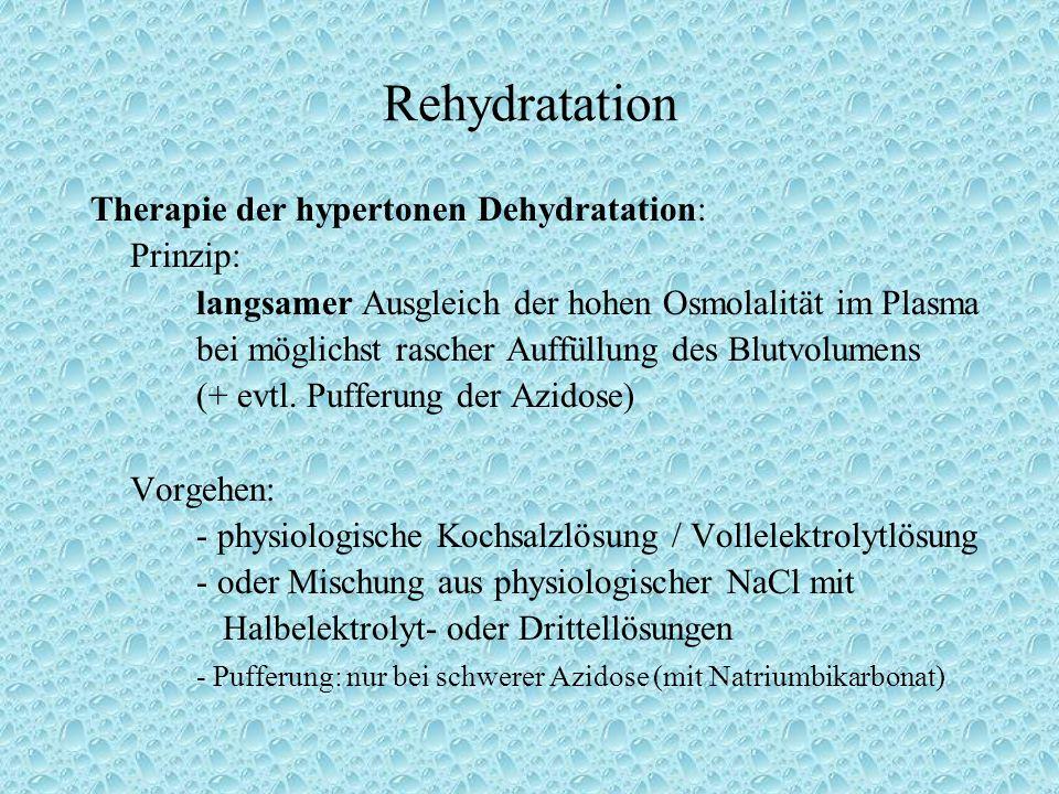 Rehydratation Therapie der hypertonen Dehydratation: Prinzip: langsamer Ausgleich der hohen Osmolalität im Plasma bei möglichst rascher Auffüllung des Blutvolumens (+ evtl.