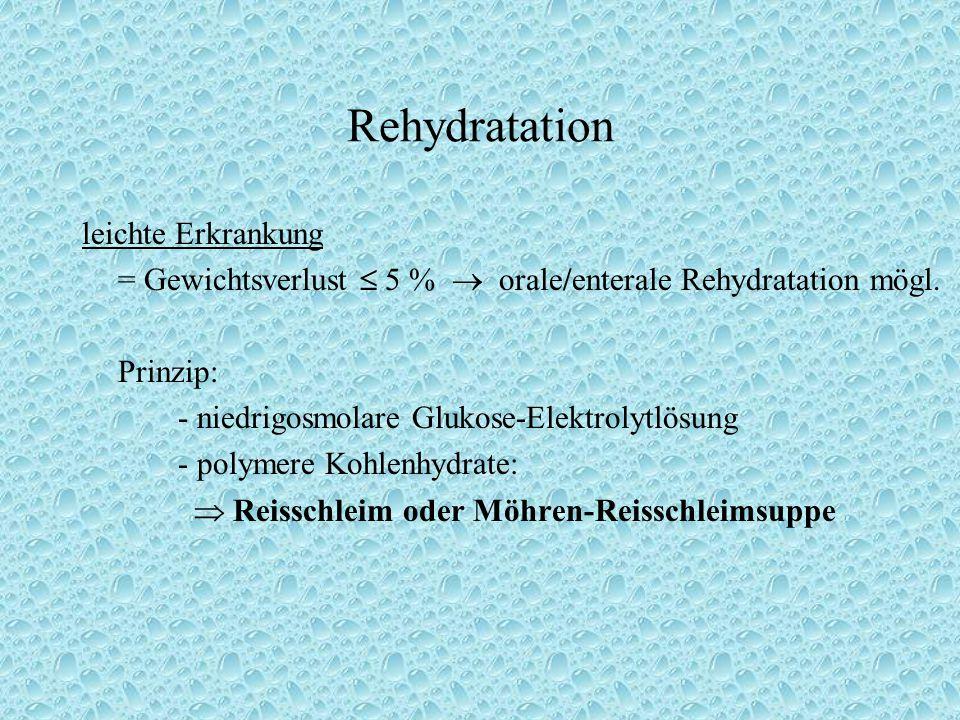 Rehydratation leichte Erkrankung = Gewichtsverlust  5 %  orale/enterale Rehydratation mögl. Prinzip: - niedrigosmolare Glukose-Elektrolytlösung - po