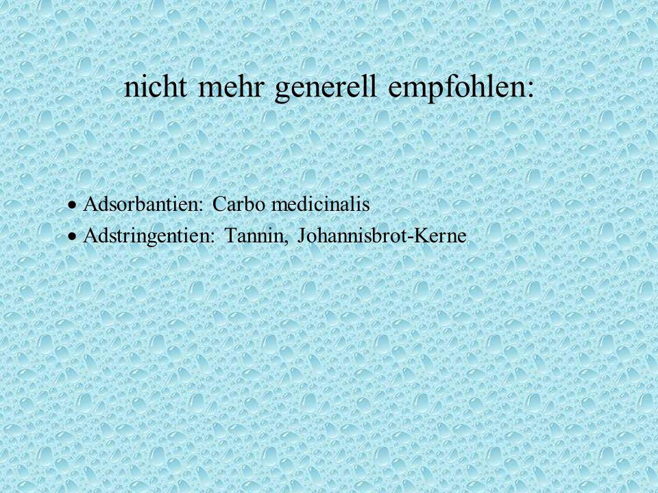 nicht mehr generell empfohlen:  Adsorbantien: Carbo medicinalis  Adstringentien: Tannin, Johannisbrot-Kerne