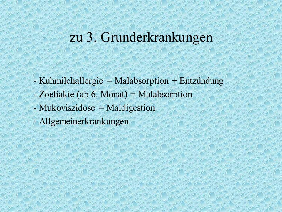 zu 3. Grunderkrankungen - Kuhmilchallergie = Malabsorption + Entzündung - Zoeliakie (ab 6. Monat) = Malabsorption - Mukoviszidose = Maldigestion - All