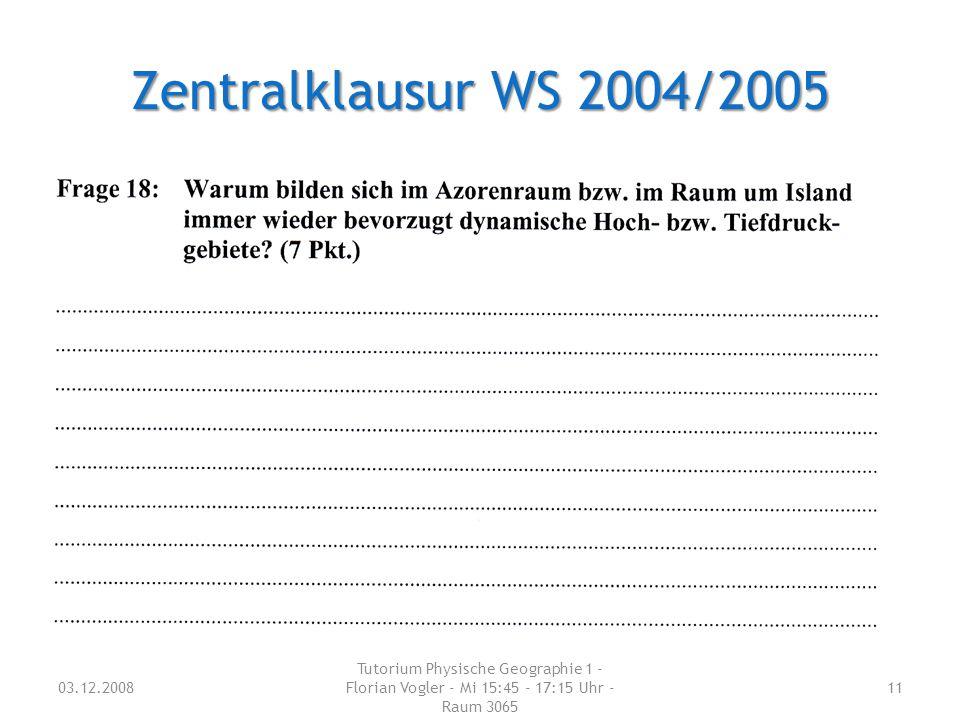 03.12.2008 Tutorium Physische Geographie 1 - Florian Vogler - Mi 15:45 - 17:15 Uhr - Raum 3065 11 Zentralklausur WS 2004/2005
