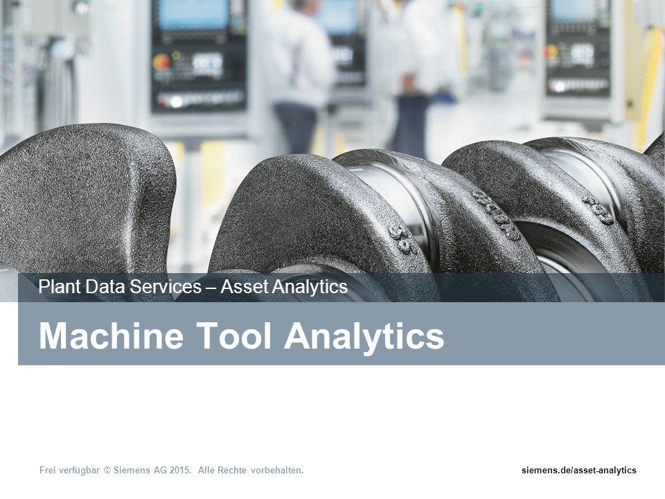 siemens.de/asset-analytics Frei verfügbar © Siemens AG 2015. Alle Rechte vorbehalten. Machine Tool Analytics Plant Data Services – Asset Analytics