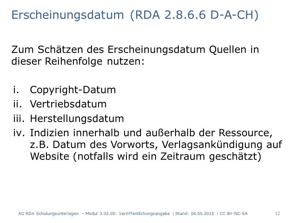 Erscheinungsdatum (RDA 2.8.6.6 D-A-CH) Zum Schätzen des Erscheinungsdatum Quellen in dieser Reihenfolge nutzen: i.Copyright-Datum ii.Vertriebsdatum iii.Herstellungsdatum iv.Indizien innerhalb und außerhalb der Ressource, z.B.