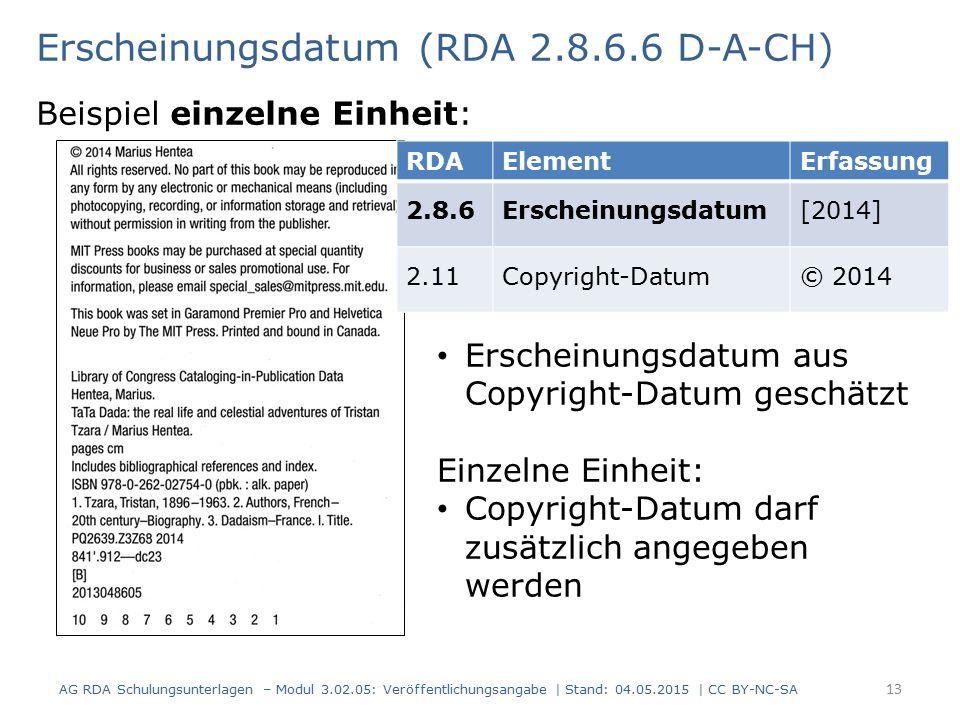 Erscheinungsdatum (RDA 2.8.6.6 D-A-CH) Beispiel einzelne Einheit: AG RDA Schulungsunterlagen – Modul 3.02.05: Veröffentlichungsangabe | Stand: 04.05.2015 | CC BY-NC-SA 13 RDAElementErfassung 2.8.6Erscheinungsdatum[2014] 2.11Copyright-Datum© 2014 Erscheinungsdatum aus Copyright-Datum geschätzt Einzelne Einheit: Copyright-Datum darf zusätzlich angegeben werden