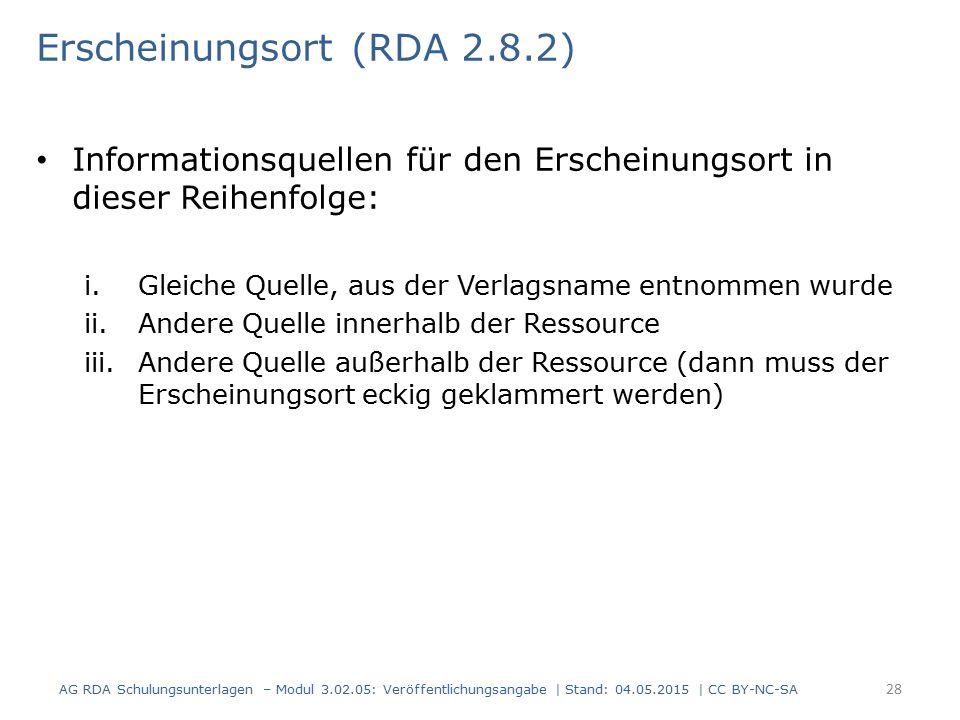 Erscheinungsort (RDA 2.8.2) Informationsquellen für den Erscheinungsort in dieser Reihenfolge: i.Gleiche Quelle, aus der Verlagsname entnommen wurde ii.Andere Quelle innerhalb der Ressource iii.Andere Quelle außerhalb der Ressource (dann muss der Erscheinungsort eckig geklammert werden) AG RDA Schulungsunterlagen – Modul 3.02.05: Veröffentlichungsangabe | Stand: 04.05.2015 | CC BY-NC-SA 28