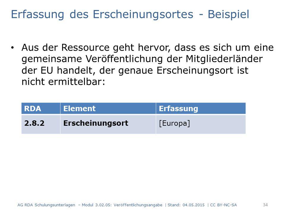 Erfassung des Erscheinungsortes - Beispiel Aus der Ressource geht hervor, dass es sich um eine gemeinsame Veröffentlichung der Mitgliederländer der EU handelt, der genaue Erscheinungsort ist nicht ermittelbar: AG RDA Schulungsunterlagen – Modul 3.02.05: Veröffentlichungsangabe | Stand: 04.05.2015 | CC BY-NC-SA 34 RDAElementErfassung 2.8.2Erscheinungsort[Europa]
