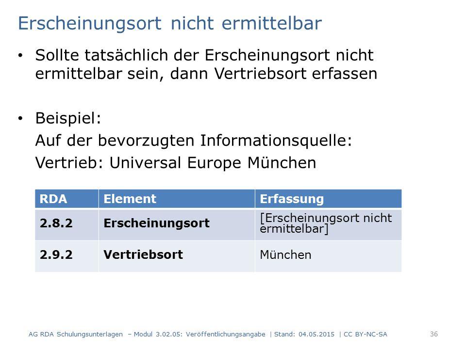 Erscheinungsort nicht ermittelbar Sollte tatsächlich der Erscheinungsort nicht ermittelbar sein, dann Vertriebsort erfassen Beispiel: Auf der bevorzugten Informationsquelle: Vertrieb: Universal Europe München AG RDA Schulungsunterlagen – Modul 3.02.05: Veröffentlichungsangabe | Stand: 04.05.2015 | CC BY-NC-SA 36 RDAElementErfassung 2.8.2Erscheinungsort [Erscheinungsort nicht ermittelbar] 2.9.2VertriebsortMünchen