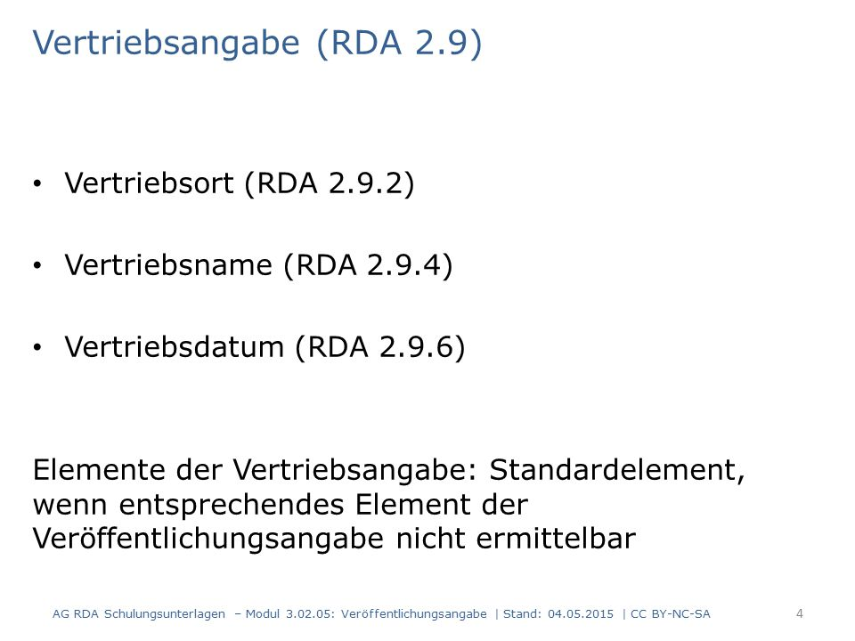 Vertriebsangabe (RDA 2.9) Vertriebsort (RDA 2.9.2) Vertriebsname (RDA 2.9.4) Vertriebsdatum (RDA 2.9.6) Elemente der Vertriebsangabe: Standardelement, wenn entsprechendes Element der Veröffentlichungsangabe nicht ermittelbar AG RDA Schulungsunterlagen – Modul 3.02.05: Veröffentlichungsangabe | Stand: 04.05.2015 | CC BY-NC-SA 4