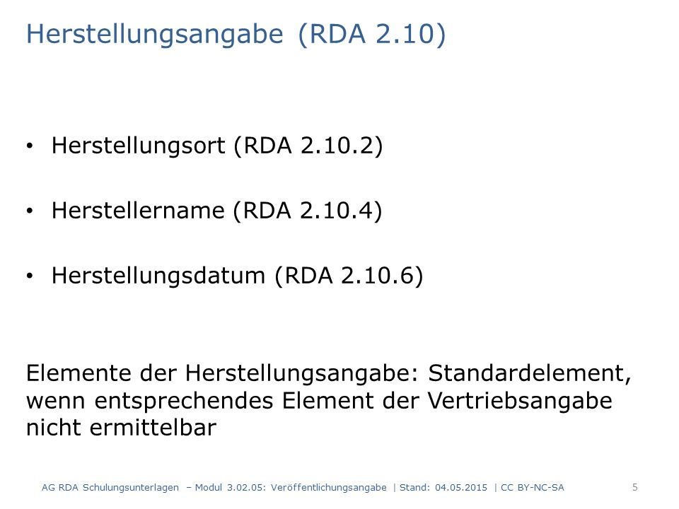 Herstellungsangabe (RDA 2.10) Herstellungsort (RDA 2.10.2) Herstellername (RDA 2.10.4) Herstellungsdatum (RDA 2.10.6) Elemente der Herstellungsangabe: Standardelement, wenn entsprechendes Element der Vertriebsangabe nicht ermittelbar AG RDA Schulungsunterlagen – Modul 3.02.05: Veröffentlichungsangabe | Stand: 04.05.2015 | CC BY-NC-SA 5