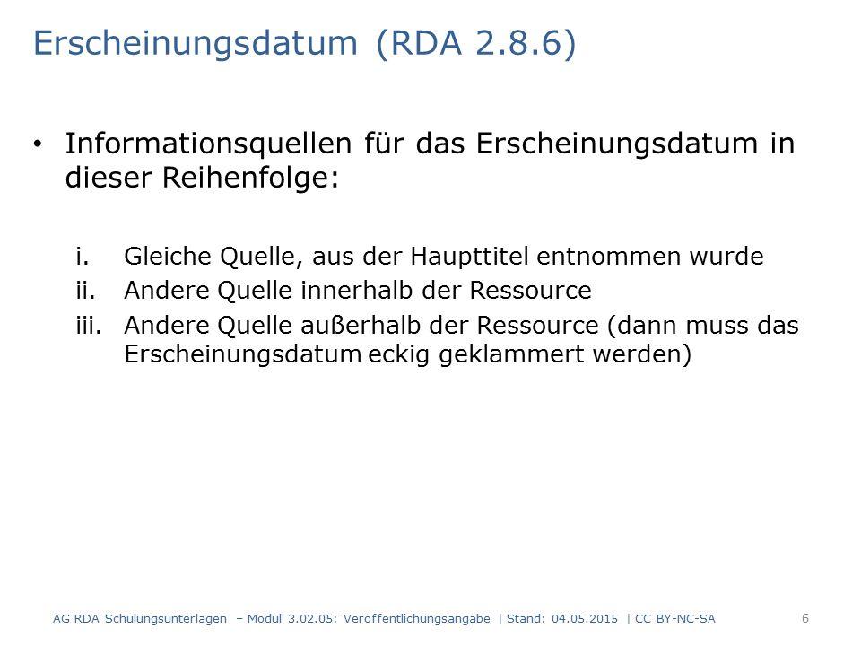 Erscheinungsdatum (RDA 2.8.6) Informationsquellen für das Erscheinungsdatum in dieser Reihenfolge: i.Gleiche Quelle, aus der Haupttitel entnommen wurde ii.Andere Quelle innerhalb der Ressource iii.Andere Quelle außerhalb der Ressource (dann muss das Erscheinungsdatum eckig geklammert werden) AG RDA Schulungsunterlagen – Modul 3.02.05: Veröffentlichungsangabe | Stand: 04.05.2015 | CC BY-NC-SA 6