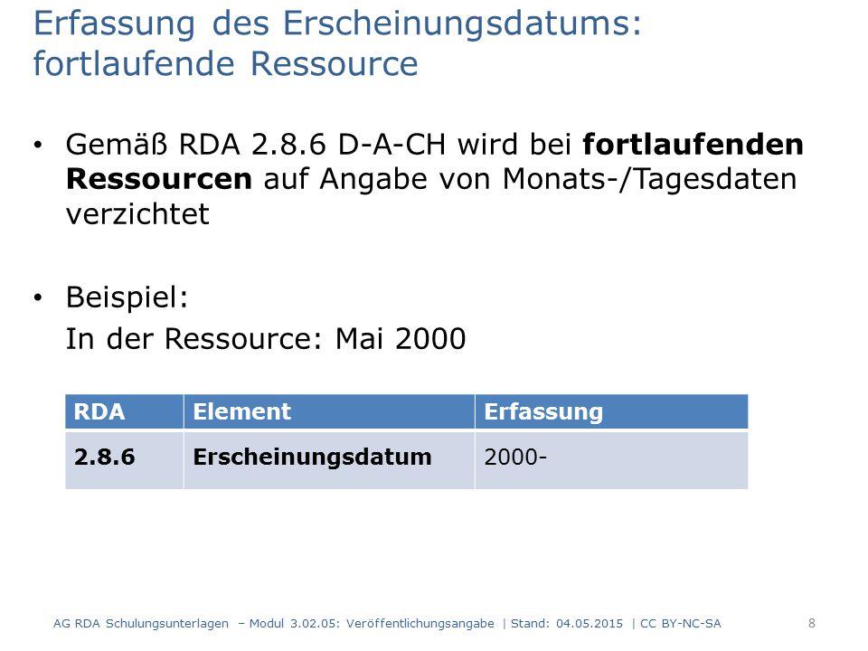 Erfassung des Erscheinungsdatums: fortlaufende Ressource Gemäß RDA 2.8.6 D-A-CH wird bei fortlaufenden Ressourcen auf Angabe von Monats-/Tagesdaten verzichtet Beispiel: In der Ressource: Mai 2000 AG RDA Schulungsunterlagen – Modul 3.02.05: Veröffentlichungsangabe | Stand: 04.05.2015 | CC BY-NC-SA 8 RDAElementErfassung 2.8.6Erscheinungsdatum2000-