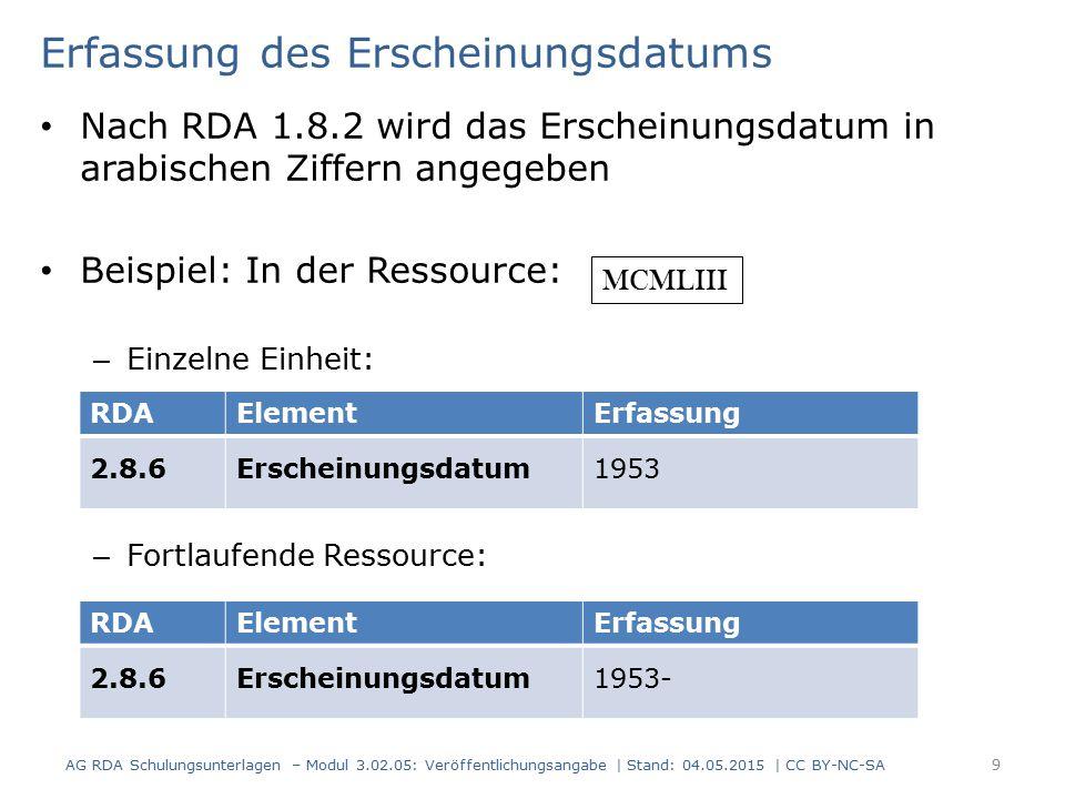Erfassung des Erscheinungsdatums Nach RDA 1.8.2 wird das Erscheinungsdatum in arabischen Ziffern angegeben Beispiel: In der Ressource: – Einzelne Einheit: – Fortlaufende Ressource: AG RDA Schulungsunterlagen – Modul 3.02.05: Veröffentlichungsangabe | Stand: 04.05.2015 | CC BY-NC-SA 9 RDAElementErfassung 2.8.6Erscheinungsdatum1953 RDAElementErfassung 2.8.6Erscheinungsdatum1953- MCMLIII