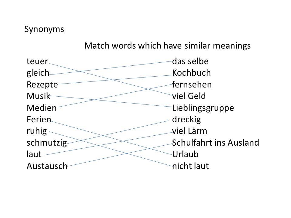Synonyms Match words which have similar meanings teuerdas selbe gleichKochbuch Rezeptefernsehen Musikviel Geld MedienLieblingsgruppe Feriendreckig ruh