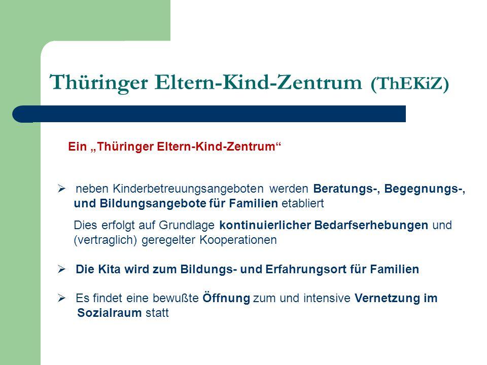 """Thüringer Eltern-Kind-Zentrum (ThEKiZ)  neben Kinderbetreuungsangeboten werden Beratungs-, Begegnungs-, und Bildungsangebote für Familien etabliert Dies erfolgt auf Grundlage kontinuierlicher Bedarfserhebungen und (vertraglich) geregelter Kooperationen  Die Kita wird zum Bildungs- und Erfahrungsort für Familien  Es findet eine bewußte Öffnung zum und intensive Vernetzung im Sozialraum statt Ein """"Thüringer Eltern-Kind-Zentrum"""