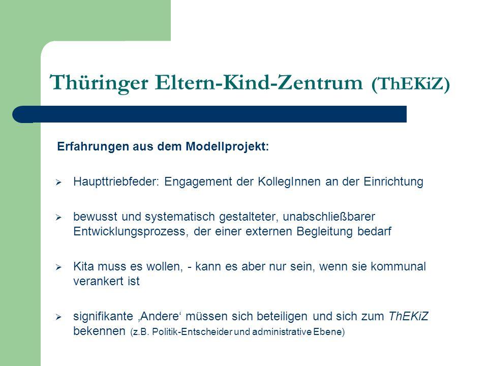Thüringer Eltern-Kind-Zentrum (ThEKiZ)  Haupttriebfeder: Engagement der KollegInnen an der Einrichtung  bewusst und systematisch gestalteter, unabschließbarer Entwicklungsprozess, der einer externen Begleitung bedarf  Kita muss es wollen, - kann es aber nur sein, wenn sie kommunal verankert ist  signifikante 'Andere' müssen sich beteiligen und sich zum ThEKiZ bekennen (z.B.