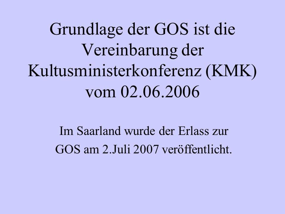 Grundlage der GOS ist die Vereinbarung der Kultusministerkonferenz (KMK) vom 02.06.2006 Im Saarland wurde der Erlass zur GOS am 2.Juli 2007 veröffentlicht.
