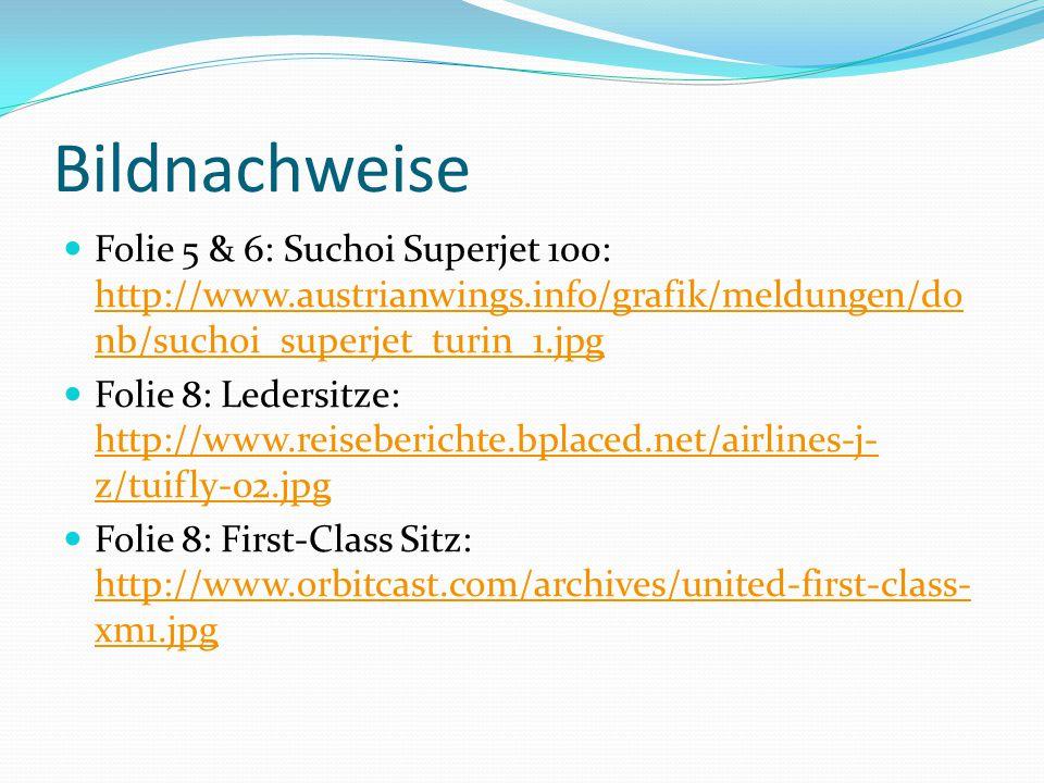 Bildnachweise Folie 5 & 6: Suchoi Superjet 100: http://www.austrianwings.info/grafik/meldungen/do nb/suchoi_superjet_turin_1.jpg http://www.austrianwings.info/grafik/meldungen/do nb/suchoi_superjet_turin_1.jpg Folie 8: Ledersitze: http://www.reiseberichte.bplaced.net/airlines-j- z/tuifly-02.jpg http://www.reiseberichte.bplaced.net/airlines-j- z/tuifly-02.jpg Folie 8: First-Class Sitz: http://www.orbitcast.com/archives/united-first-class- xm1.jpg http://www.orbitcast.com/archives/united-first-class- xm1.jpg