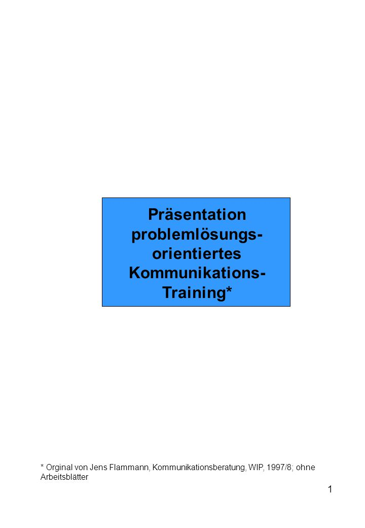 1 Präsentation problemlösungs- orientiertes Kommunikations- Training* * Orginal von Jens Flammann, Kommunikationsberatung, WIP, 1997/8; ohne Arbeitsblätter