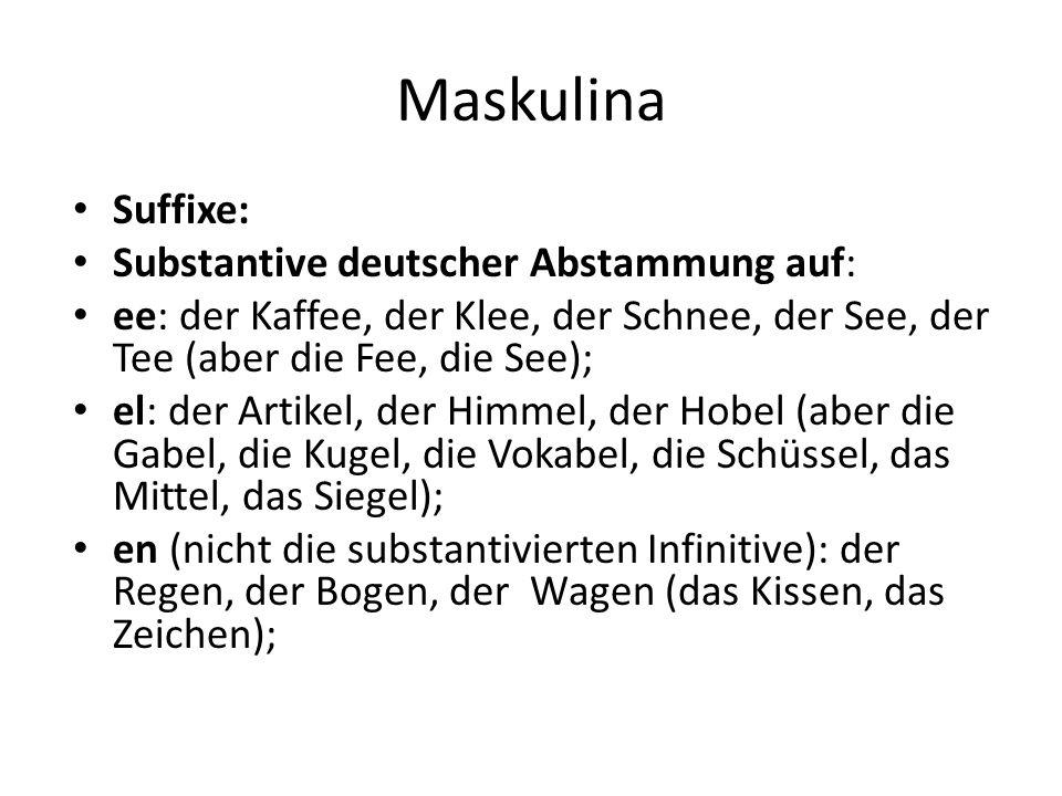 Maskulina Suffixe: Substantive deutscher Abstammung auf: ee: der Kaffee, der Klee, der Schnee, der See, der Tee (aber die Fee, die See); el: der Artikel, der Himmel, der Hobel (aber die Gabel, die Kugel, die Vokabel, die Schüssel, das Mittel, das Siegel); en (nicht die substantivierten Infinitive): der Regen, der Bogen, der Wagen (das Kissen, das Zeichen);