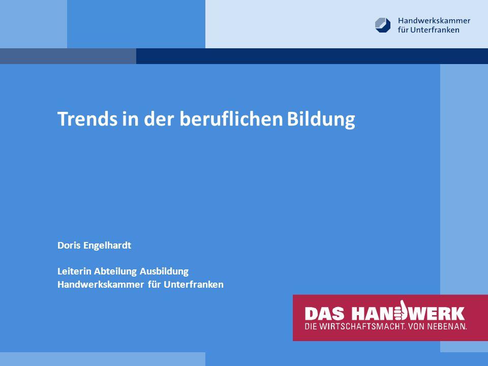 Trends in der beruflichen Bildung Doris Engelhardt Leiterin Abteilung Ausbildung Handwerkskammer für Unterfranken