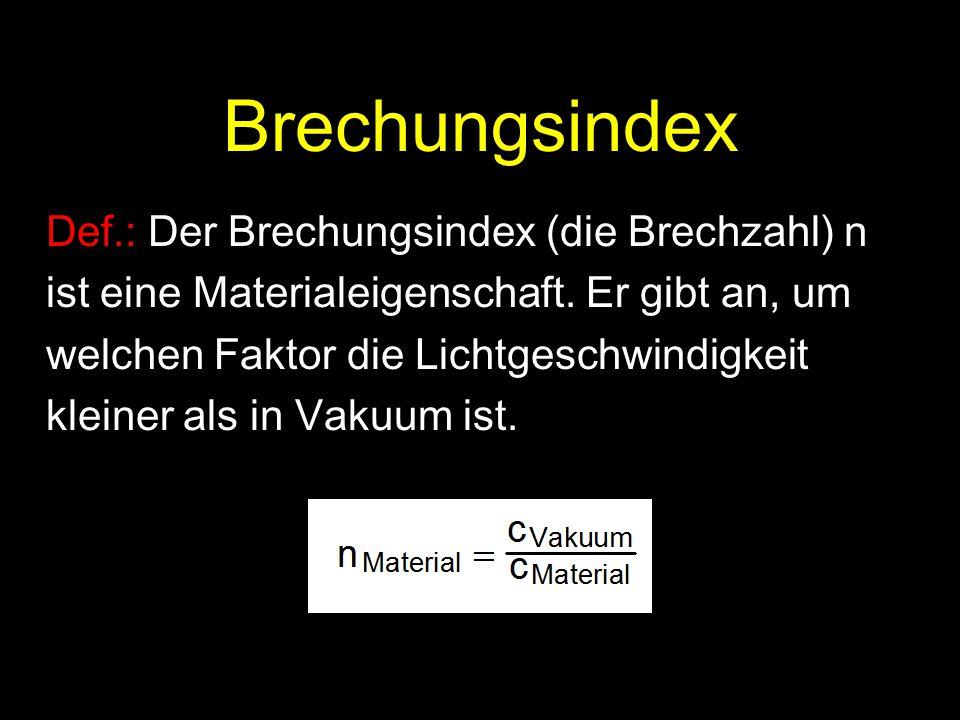 Brechungsindex Def.: Der Brechungsindex (die Brechzahl) n ist eine Materialeigenschaft. Er gibt an, um welchen Faktor die Lichtgeschwindigkeit kleiner