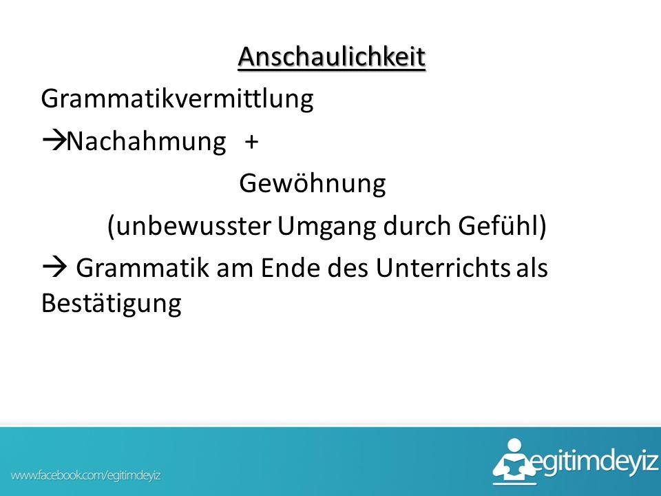 Anschaulichkeit Grammatikvermittlung  Nachahmung + Gewöhnung (unbewusster Umgang durch Gefühl)  Grammatik am Ende des Unterrichts als Bestätigung