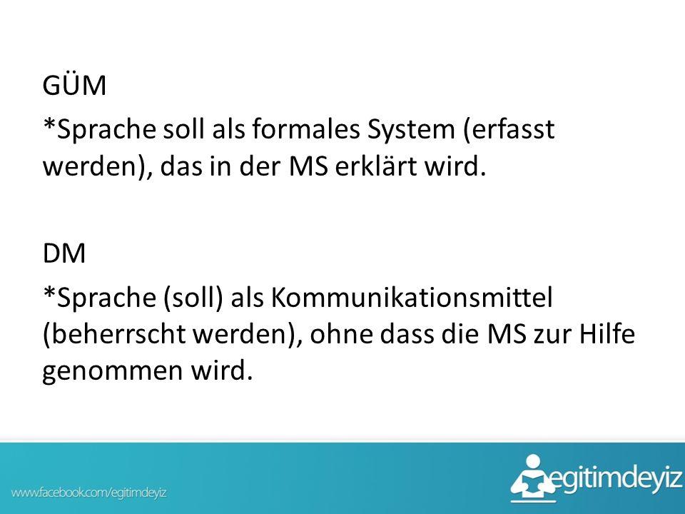 GÜM *Sprache soll als formales System (erfasst werden), das in der MS erklärt wird. DM *Sprache (soll) als Kommunikationsmittel (beherrscht werden), o