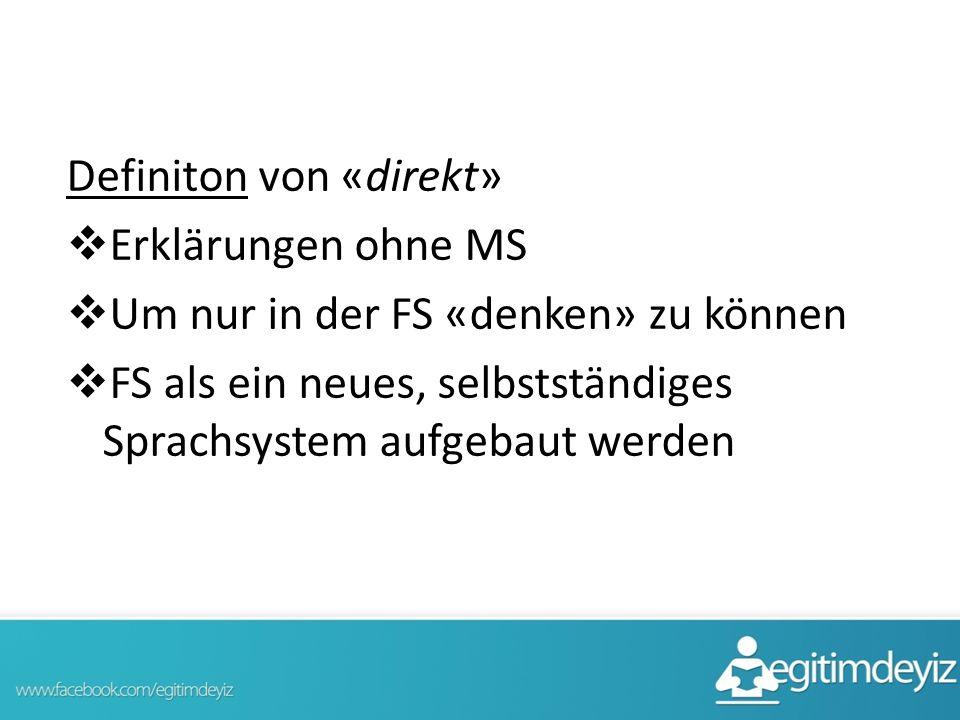 Definiton von «direkt»  Erklärungen ohne MS  Um nur in der FS «denken» zu können  FS als ein neues, selbstständiges Sprachsystem aufgebaut werden