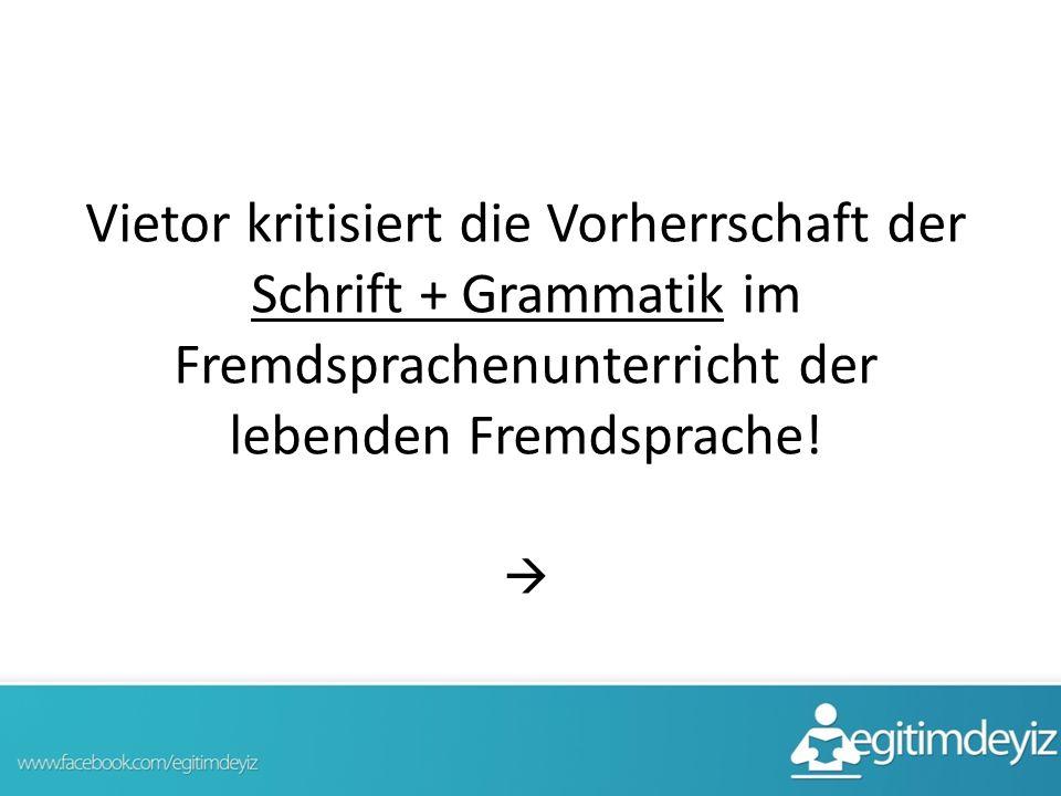 Vietor kritisiert die Vorherrschaft der Schrift + Grammatik im Fremdsprachenunterricht der lebenden Fremdsprache! 
