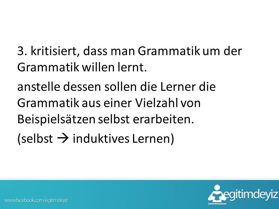 3. kritisiert, dass man Grammatik um der Grammatik willen lernt. anstelle dessen sollen die Lerner die Grammatik aus einer Vielzahl von Beispielsätzen