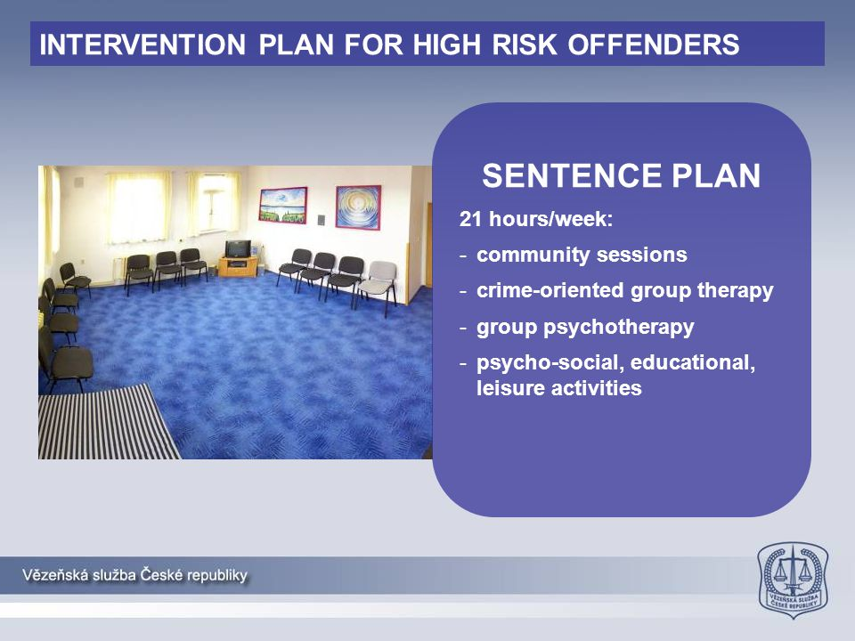 SENTENCE PLAN 21 hours/week: -community sessions -crime-oriented group therapy -group psychotherapy -psycho-social, educational, leisure activities IN