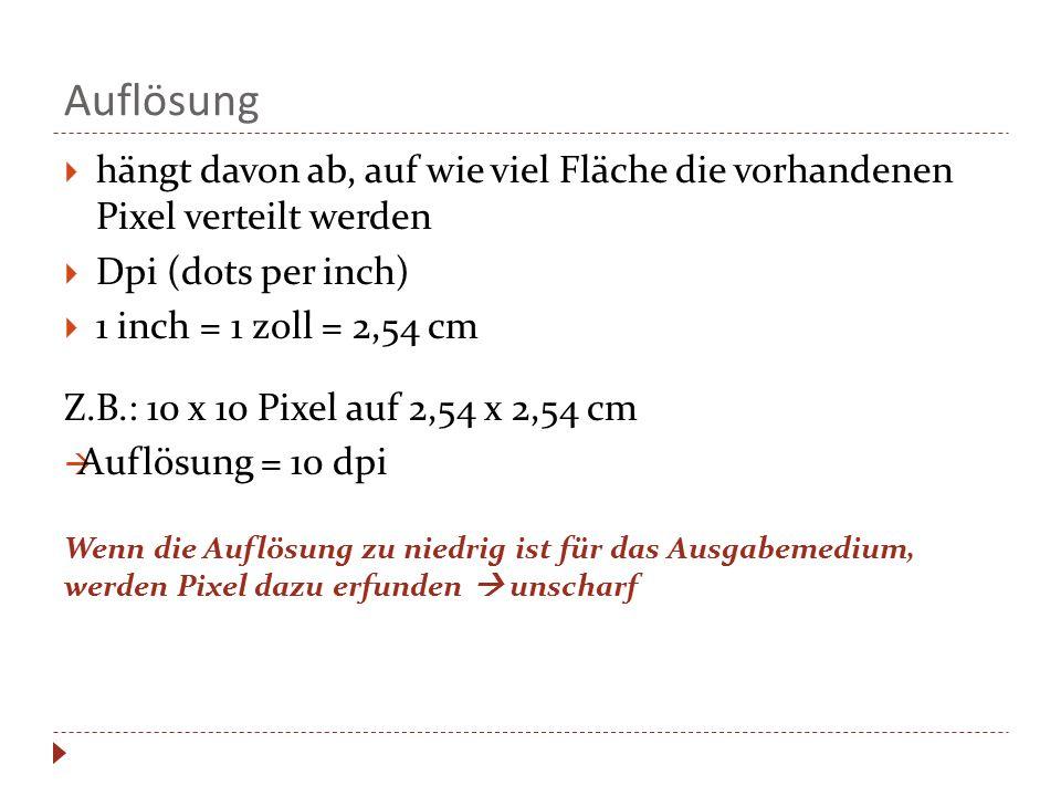Auflösung  hängt davon ab, auf wie viel Fläche die vorhandenen Pixel verteilt werden  Dpi (dots per inch)  1 inch = 1 zoll = 2,54 cm Z.B.: 10 x 10