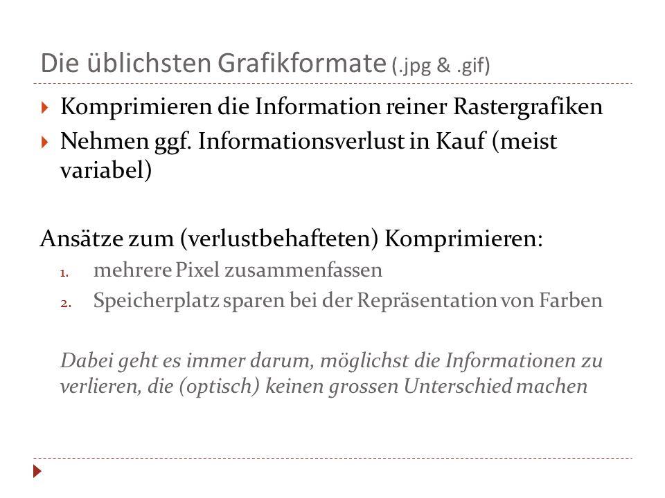 Die üblichsten Grafikformate (.jpg &.gif)  Komprimieren die Information reiner Rastergrafiken  Nehmen ggf. Informationsverlust in Kauf (meist variab