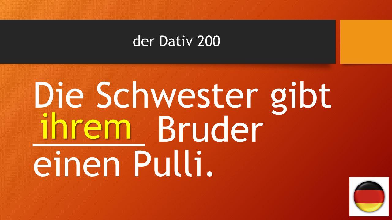 der Dativ 200 Die Schwester gibt ______ Bruder einen Pulli. ihrem