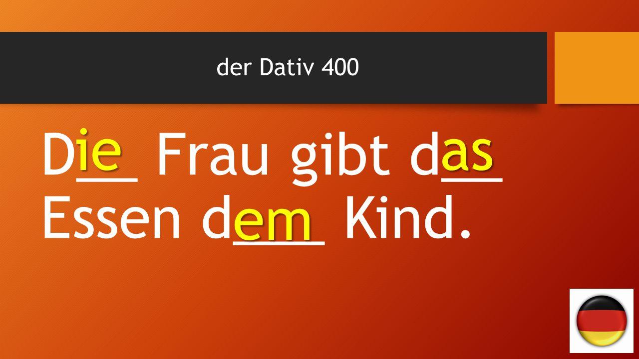 der Dativ 400 D__ Frau gibt d__ Essen d___ Kind. ie as em em