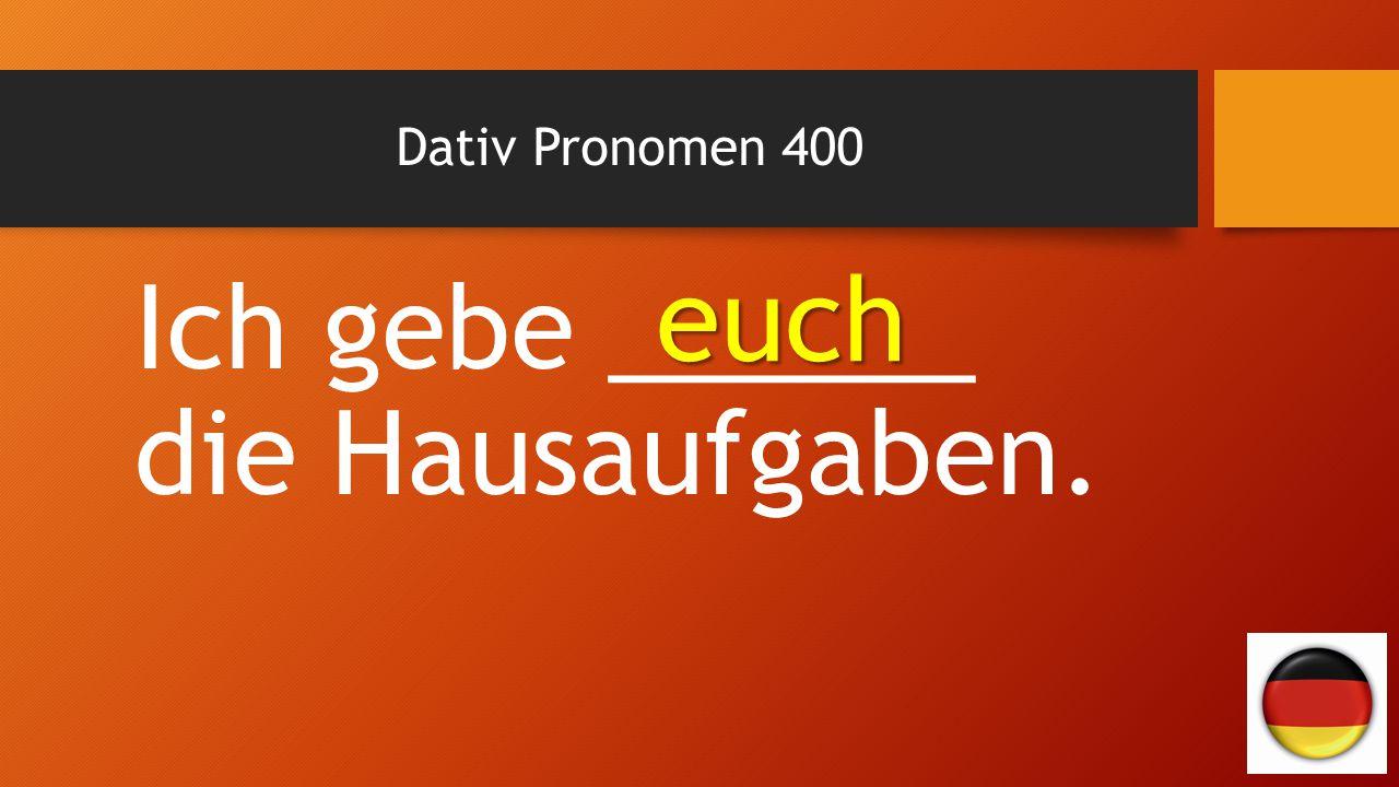 Dativ Pronomen 400 Ich gebe ______ die Hausaufgaben. euch