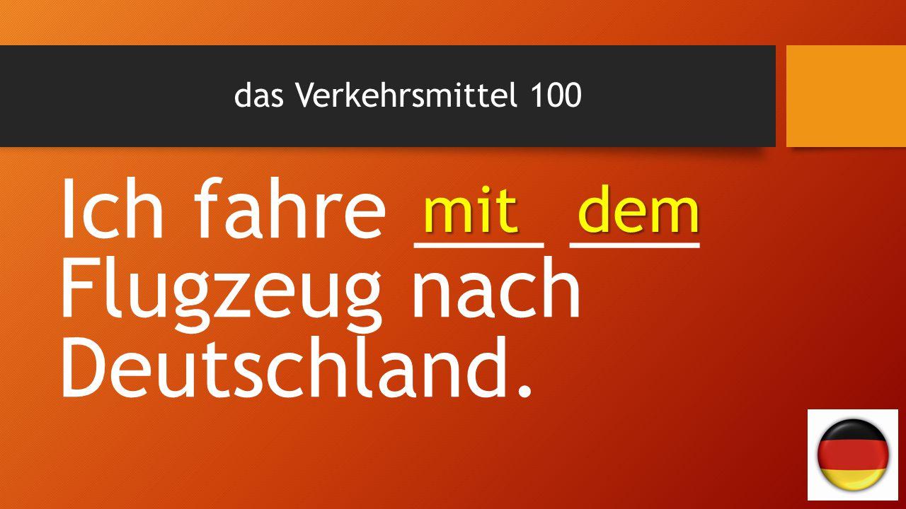 das Verkehrsmittel 100 Ich fahre ___ ___ Flugzeug nach Deutschland. mit dem