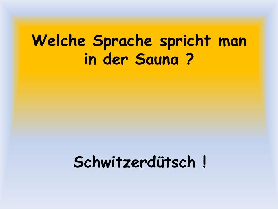 Welche Sprache spricht man in der Sauna ? Schwitzerdütsch !