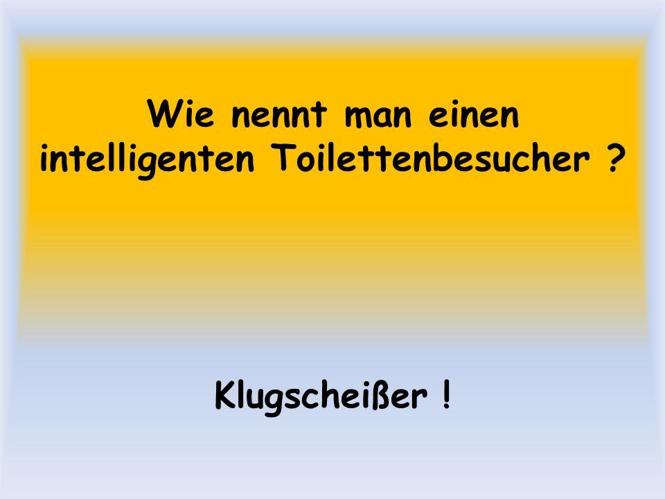 Wie nennt man einen intelligenten Toilettenbesucher ? Klugscheißer !