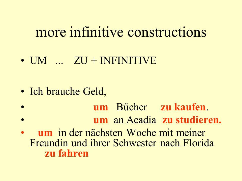 more infinitive constructions UM... ZU + INFINITIVE Ich brauche Geld, um Bücher zu kaufen. um an Acadia zu studieren. um in der nächsten Woche mit mei