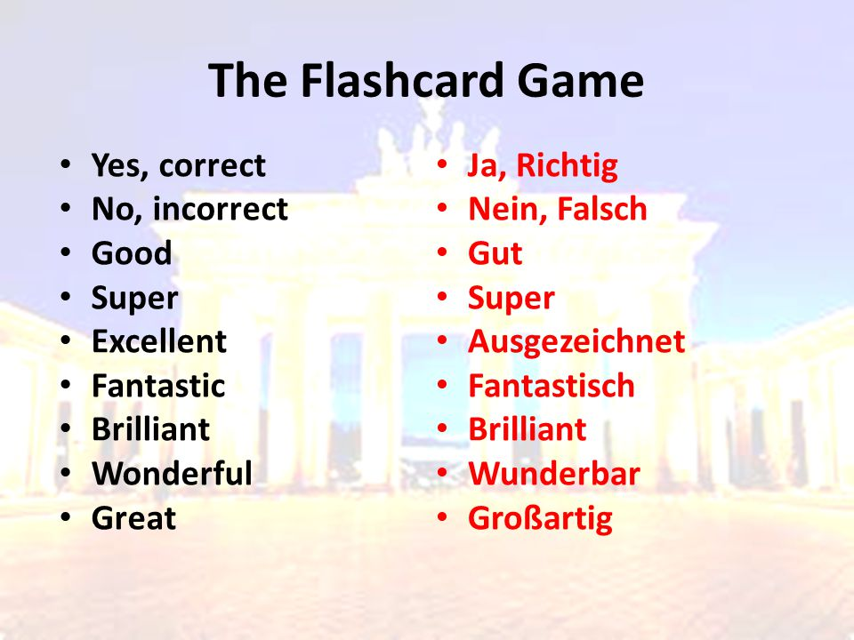 The Flashcard Game Yes, correct No, incorrect Good Super Excellent Fantastic Brilliant Wonderful Great Ja, Richtig Nein, Falsch Gut Super Ausgezeichnet Fantastisch Brilliant Wunderbar Großartig