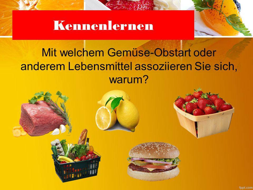 Kennenlernen Mit welchem Gemüse-Obstart oder anderem Lebensmittel assoziieren Sie sich, warum?