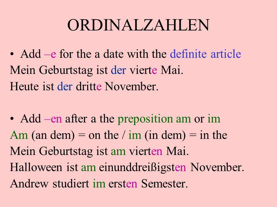 ORDINALZAHLEN Add –e for the a date with the definite article Mein Geburtstag ist der vierte Mai. Heute ist der dritte November. Add –en after a the p