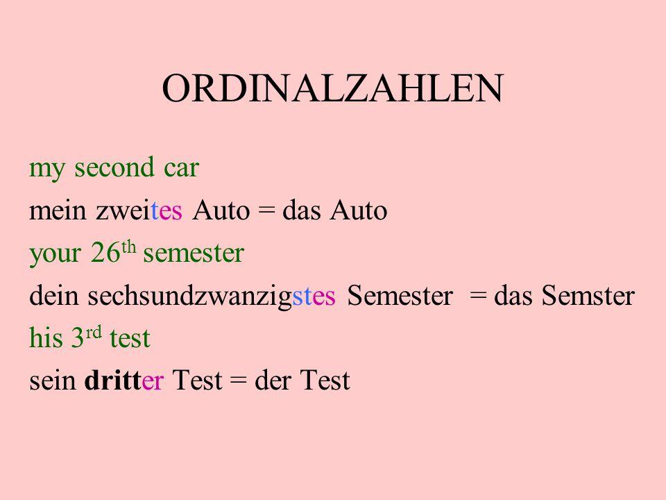 ORDINALZAHLEN my second car mein zweites Auto = das Auto your 26 th semester dein sechsundzwanzigstes Semester = das Semster his 3 rd test sein dritte