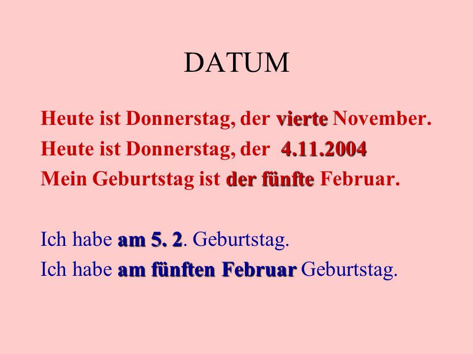DATUM vierte Heute ist Donnerstag, der vierte November. 4.11.2004 Heute ist Donnerstag, der 4.11.2004 der fünfte Mein Geburtstag ist der fünfte Februa